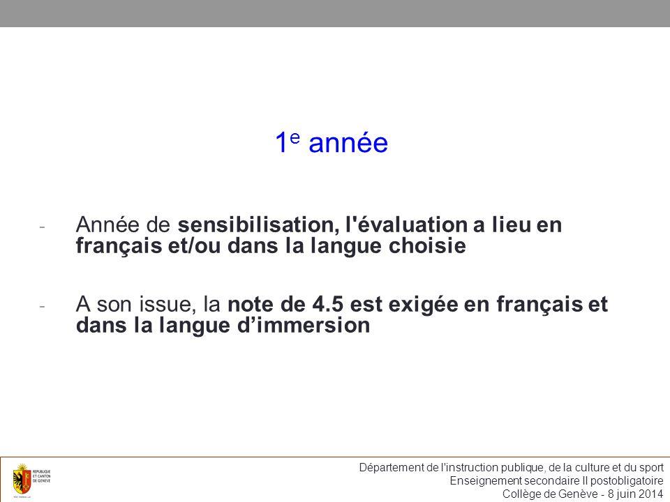 1 e année - Année de sensibilisation, l évaluation a lieu en français et/ou dans la langue choisie - A son issue, la note de 4.5 est exigée en français et dans la langue dimmersion Département de l instruction publique, de la culture et du sport Enseignement secondaire II postobligatoire Collège de Genève - 8 juin 2014