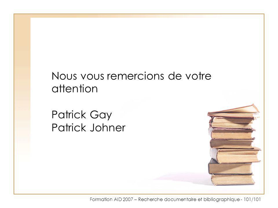 Formation AID 2007 – Recherche documentaire et bibliographique - 101/101 Nous vous remercions de votre attention Patrick Gay Patrick Johner