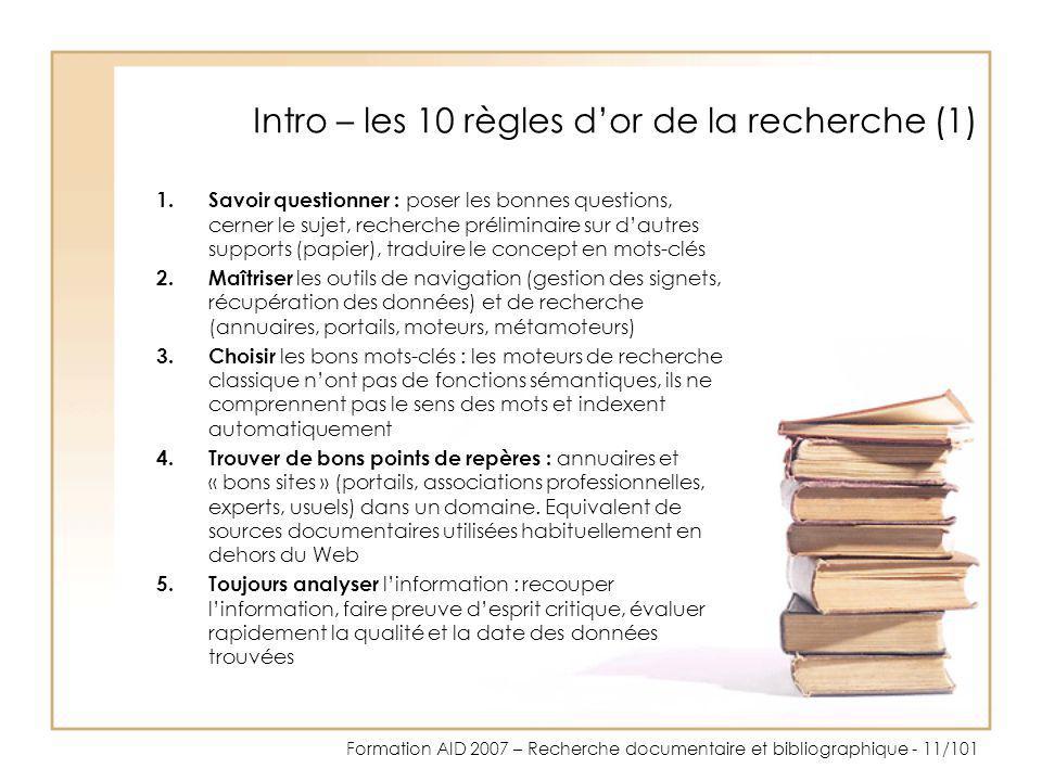 Formation AID 2007 – Recherche documentaire et bibliographique - 11/101 Intro – les 10 règles dor de la recherche (1) 1.Savoir questionner : poser les