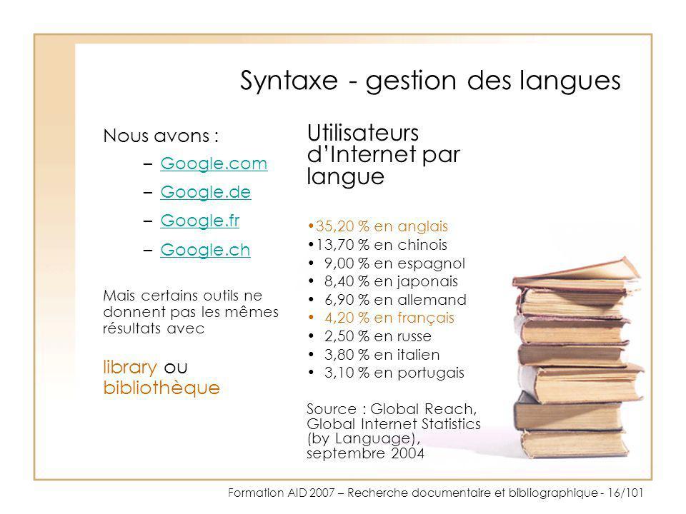 Formation AID 2007 – Recherche documentaire et bibliographique - 16/101 Syntaxe - gestion des langues Nous avons : –Google.comGoogle.com –Google.deGoo