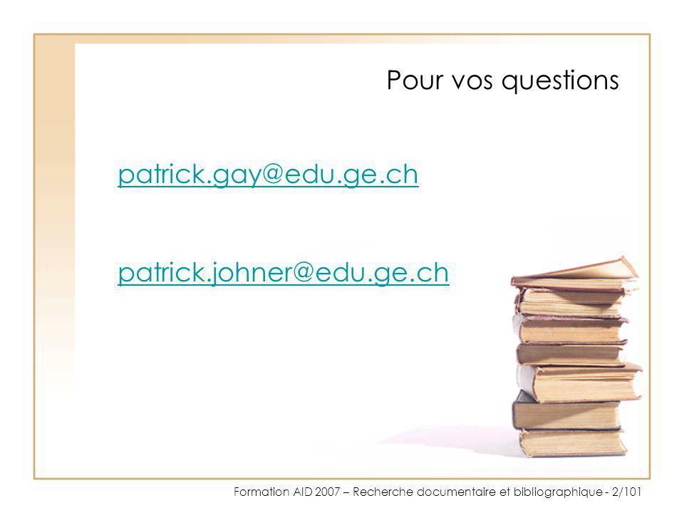 Formation AID 2007 – Recherche documentaire et bibliographique - 2/101 Pour vos questions patrick.gay@edu.ge.ch patrick.johner@edu.ge.ch