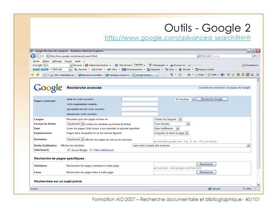 Formation AID 2007 – Recherche documentaire et bibliographique - 40/101 Outils - Google 2 http://www.google.com/advanced_search?hl=fr http://www.googl
