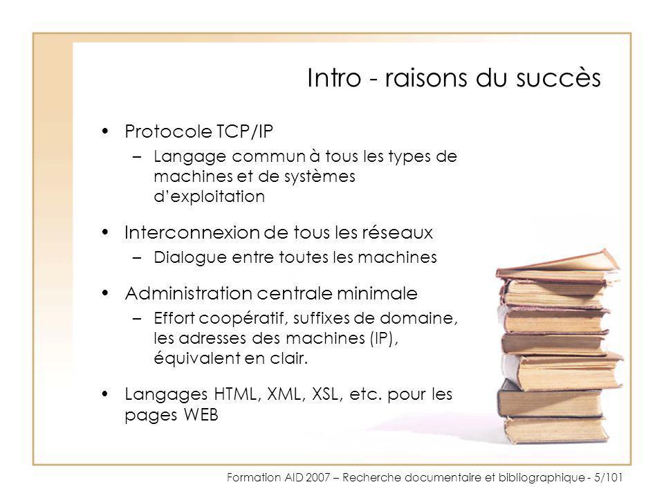 Formation AID 2007 – Recherche documentaire et bibliographique - 16/101 Syntaxe - gestion des langues Nous avons : –Google.comGoogle.com –Google.deGoogle.de –Google.frGoogle.fr –Google.chGoogle.ch Mais certains outils ne donnent pas les mêmes résultats avec library ou bibliothèque Utilisateurs dInternet par langue 35,20 % en anglais 13,70 % en chinois 9,00 % en espagnol 8,40 % en japonais 6,90 % en allemand 4,20 % en français 2,50 % en russe 3,80 % en italien 3,10 % en portugais Source : Global Reach, Global Internet Statistics (by Language), septembre 2004