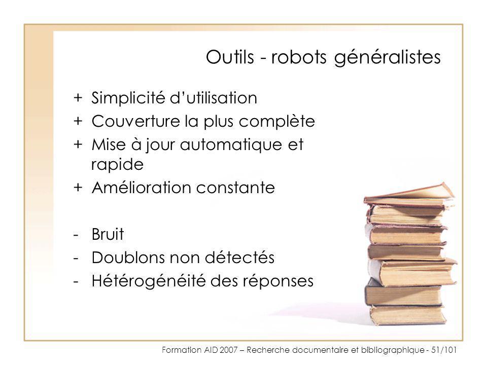 Formation AID 2007 – Recherche documentaire et bibliographique - 51/101 Outils - robots généralistes +Simplicité dutilisation +Couverture la plus comp
