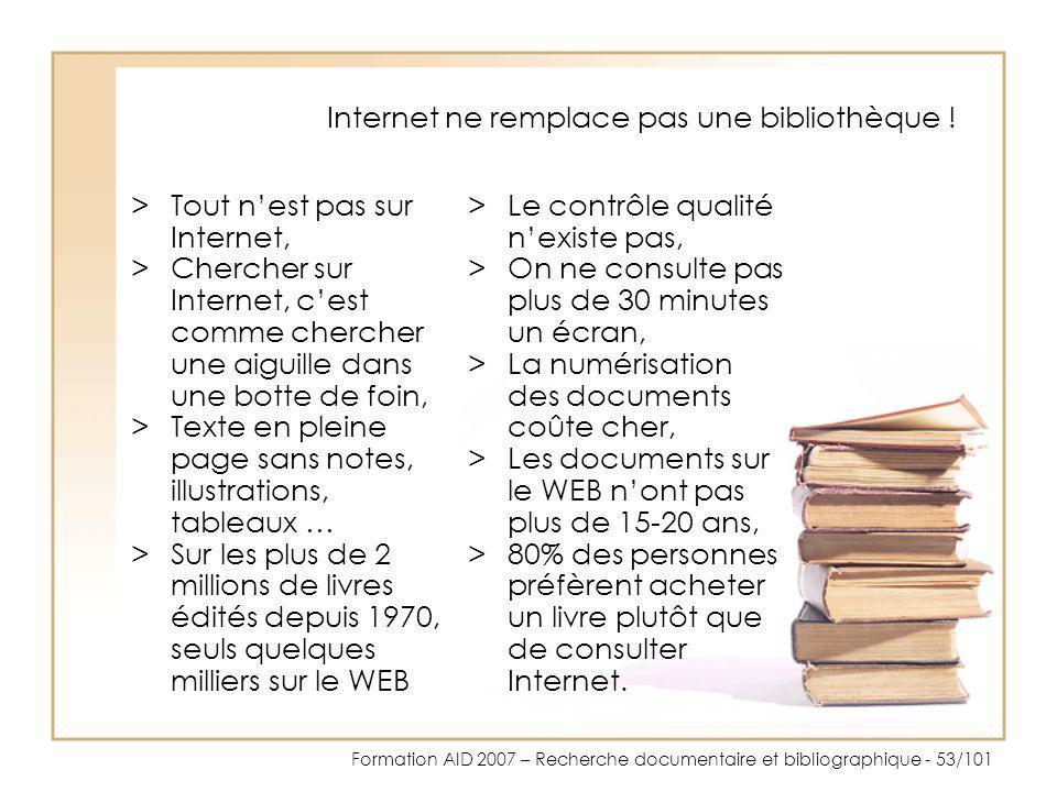Formation AID 2007 – Recherche documentaire et bibliographique - 53/101 Internet ne remplace pas une bibliothèque ! >Tout nest pas sur Internet, >Cher