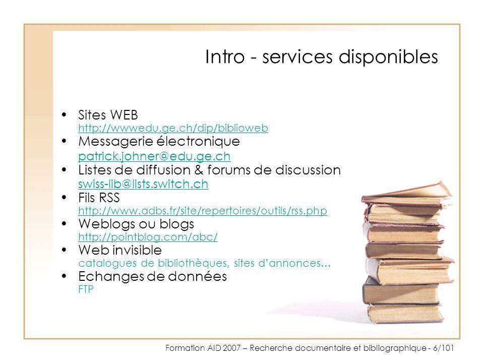 Formation AID 2007 – Recherche documentaire et bibliographique - 7/101 Intro - déchiffrer les URL http://protocole www.Web geneve.nom chextension http://www.geneve.ch URL (Uniform Ressource Locator)