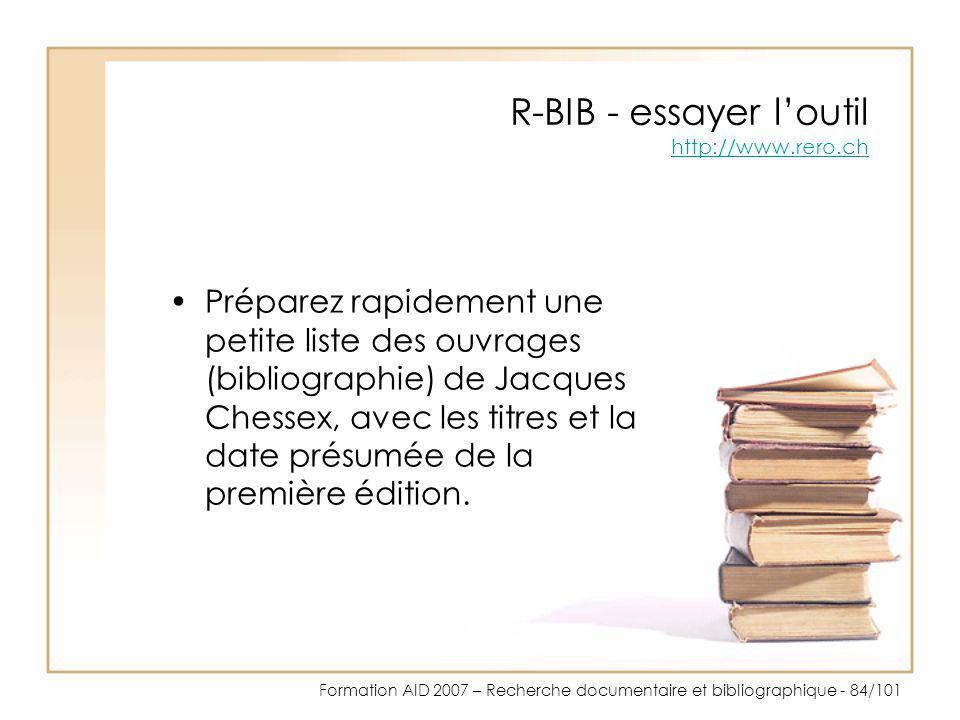 Formation AID 2007 – Recherche documentaire et bibliographique - 84/101 R-BIB - essayer loutil http://www.rero.ch http://www.rero.ch Préparez rapideme