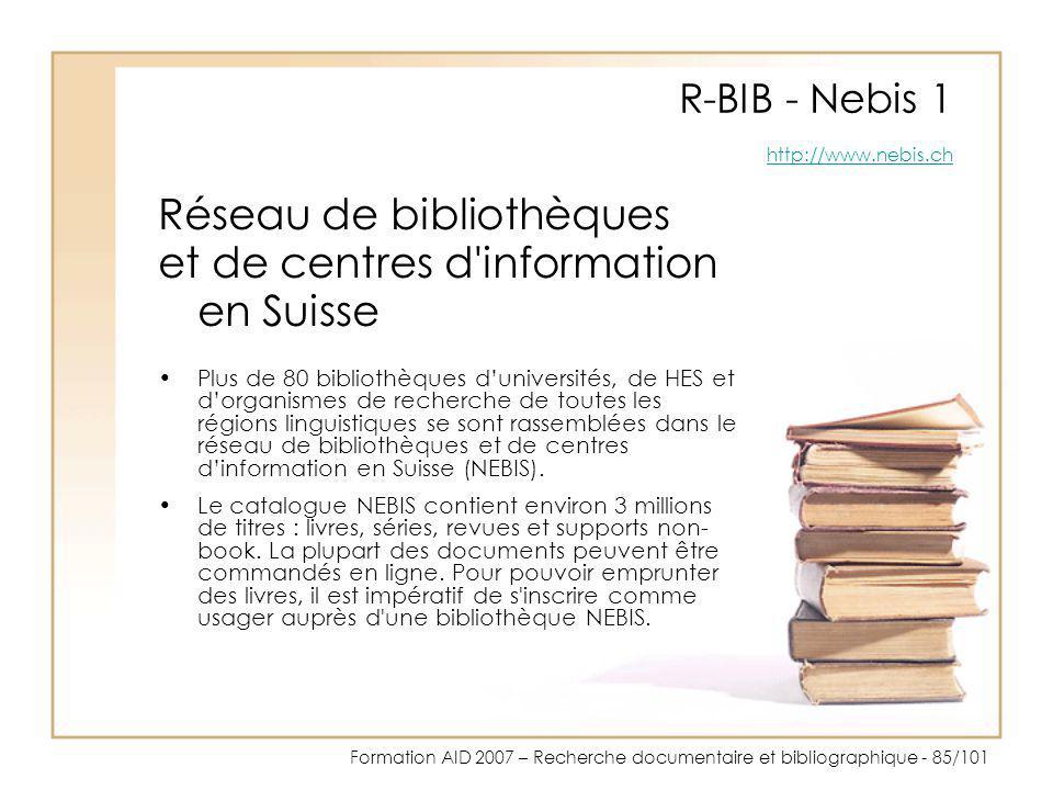 Formation AID 2007 – Recherche documentaire et bibliographique - 85/101 R-BIB - Nebis 1 http://www.nebis.ch http://www.nebis.ch Réseau de bibliothèque