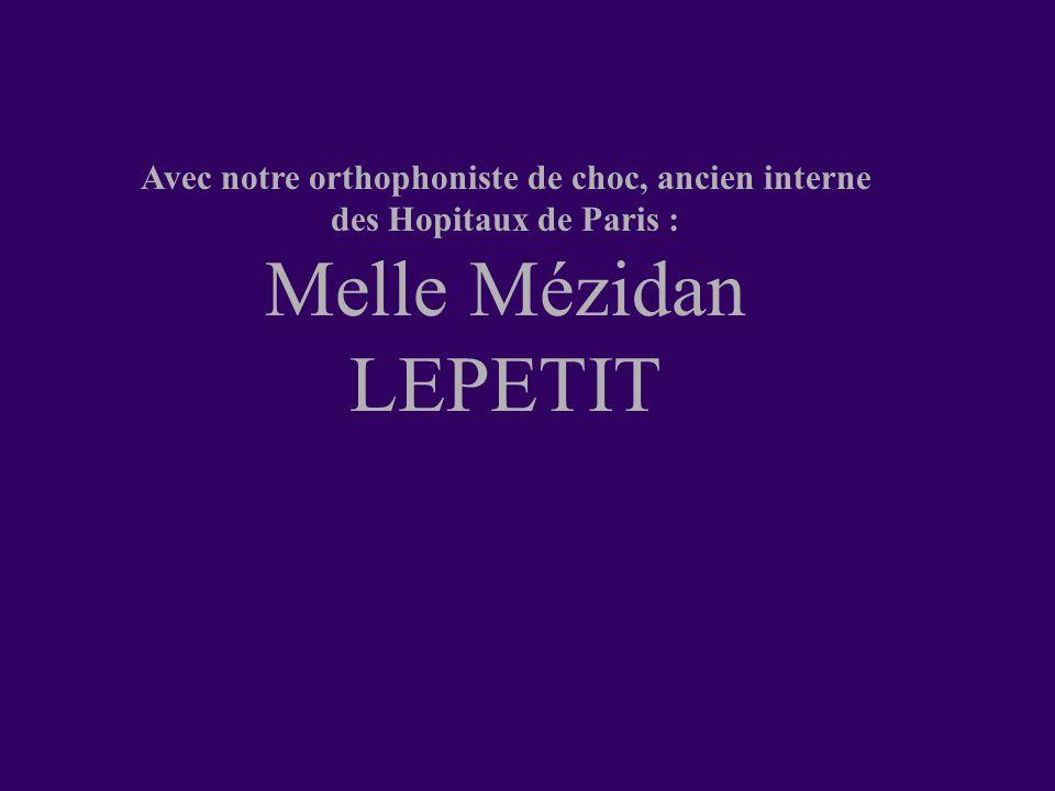 Avec notre orthophoniste de choc, ancien interne des Hopitaux de Paris : Melle Mézidan LEPETIT