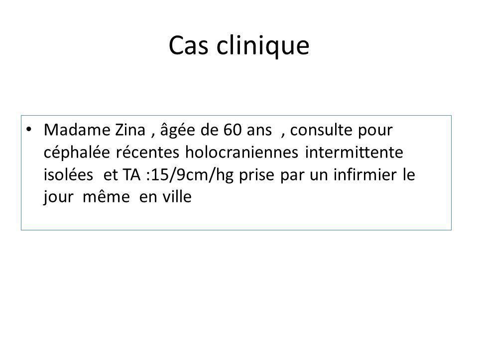 Cas clinique Madame Zina, âgée de 60 ans, consulte pour céphalée récentes holocraniennes intermittente isolées et TA :15/9cm/hg prise par un infirmier