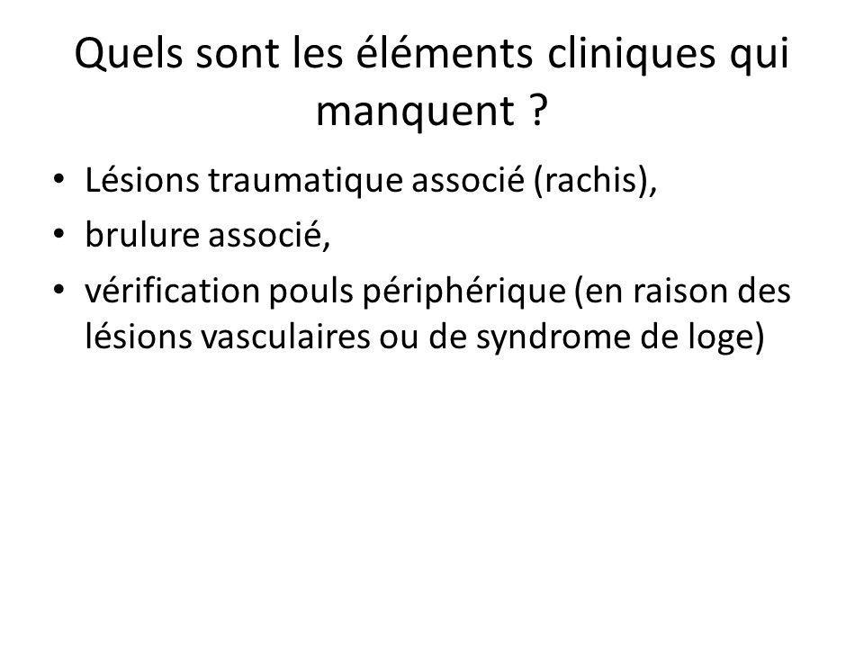 Quels sont les éléments cliniques qui manquent ? Lésions traumatique associé (rachis), brulure associé, vérification pouls périphérique (en raison des