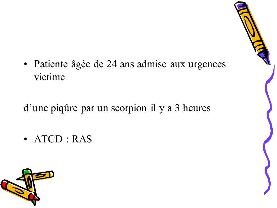 Patiente âgée de 24 ans admise aux urgences victime dune piqûre par un scorpion il y a 3 heures ATCD : RAS
