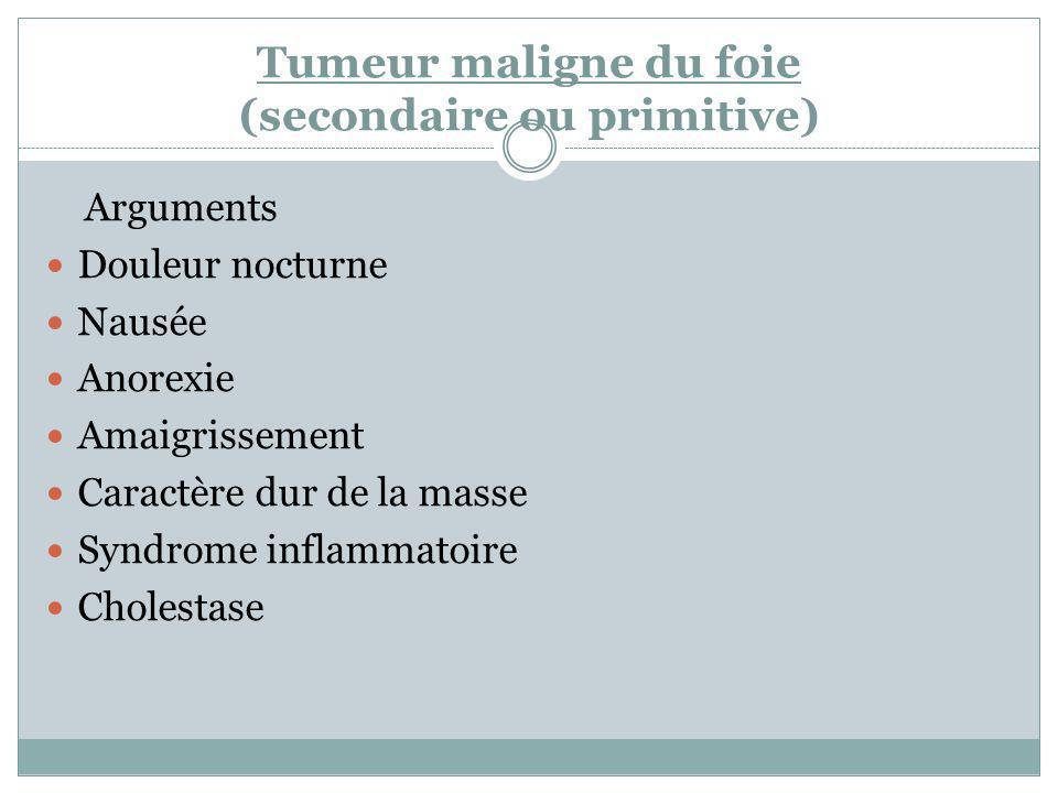 Tumeur maligne du foie (secondaire ou primitive) Arguments Douleur nocturne Nausée Anorexie Amaigrissement Caractère dur de la masse Syndrome inflamma