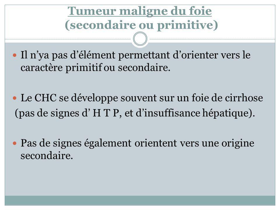 Tumeur maligne du foie (secondaire ou primitive) Il nya pas délément permettant dorienter vers le caractère primitif ou secondaire. Le CHC se développ