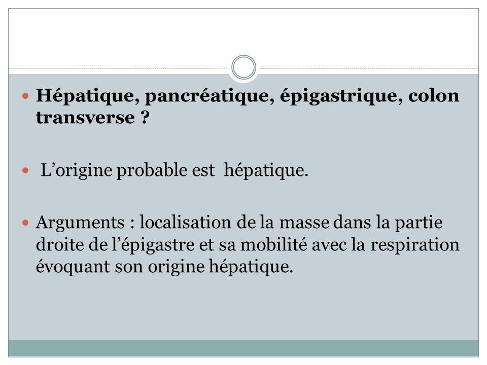 Hépatique, pancréatique, épigastrique, colon transverse ? Lorigine probable est hépatique. Arguments : localisation de la masse dans la partie droite