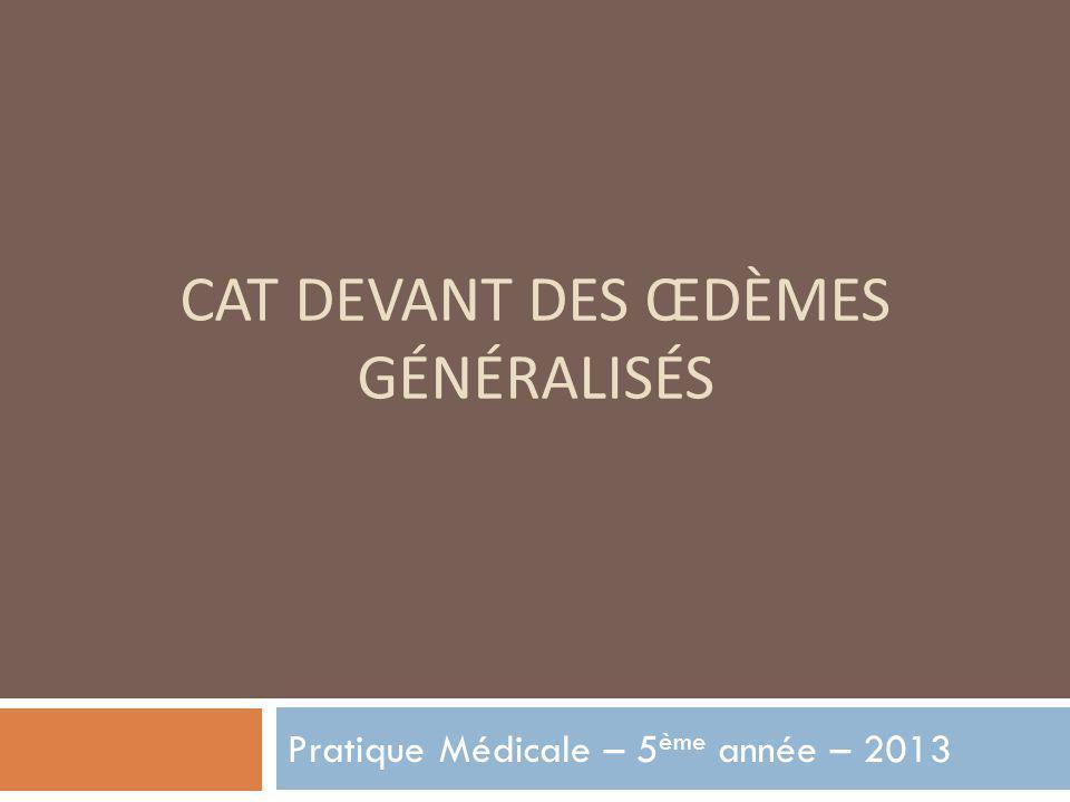CAT DEVANT DES ŒDÈMES GÉNÉRALISÉS Pratique Médicale – 5 ème année – 2013