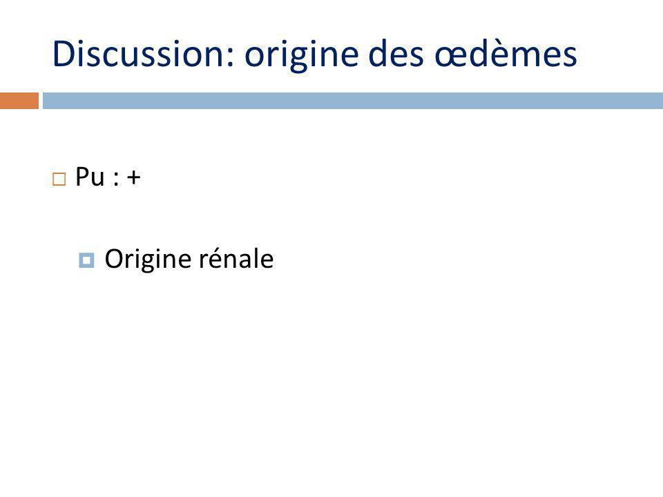 Discussion: origine des œdèmes Pu : + Origine rénale
