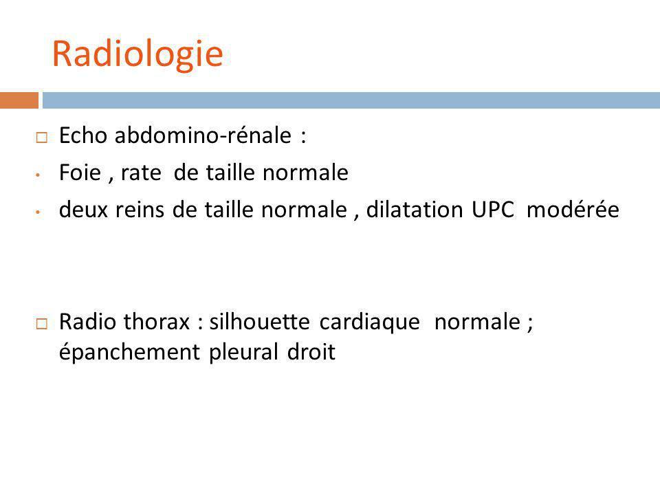 Radiologie Echo abdomino-rénale : Foie, rate de taille normale deux reins de taille normale, dilatation UPC modérée Radio thorax : silhouette cardiaque normale ; épanchement pleural droit