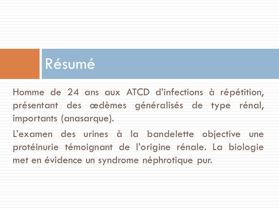 Homme de 24 ans aux ATCD dinfections à répétition, présentant des œdèmes généralisés de type rénal, importants (anasarque).