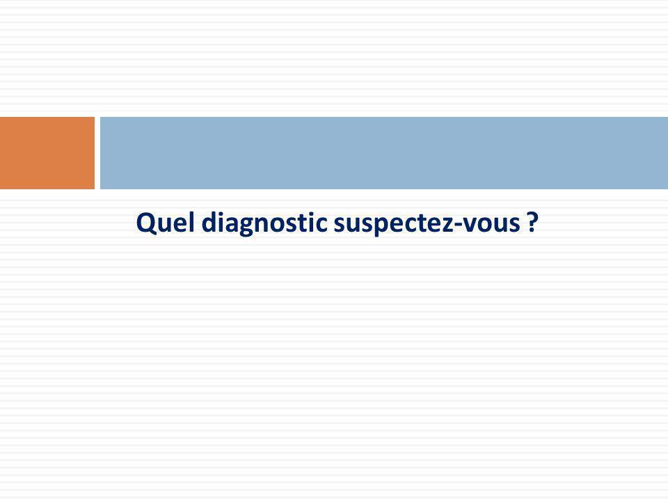 Quel diagnostic suspectez-vous ?
