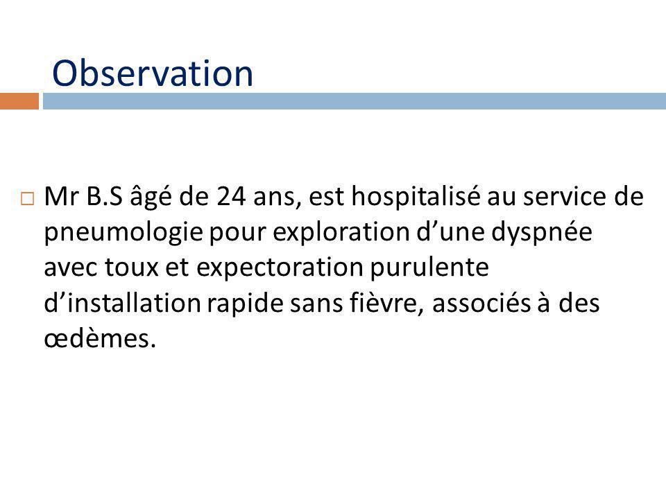 Observation Mr B.S âgé de 24 ans, est hospitalisé au service de pneumologie pour exploration dune dyspnée avec toux et expectoration purulente dinstallation rapide sans fièvre, associés à des œdèmes.