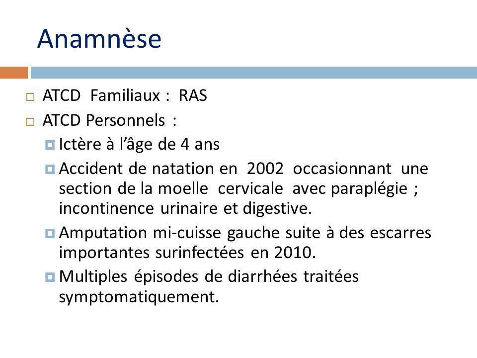 Anamnèse ATCD Familiaux : RAS ATCD Personnels : Ictère à lâge de 4 ans Accident de natation en 2002 occasionnant une section de la moelle cervicale avec paraplégie ; incontinence urinaire et digestive.