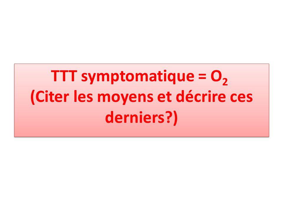 TTT symptomatique = O 2 (Citer les moyens et décrire ces derniers?)