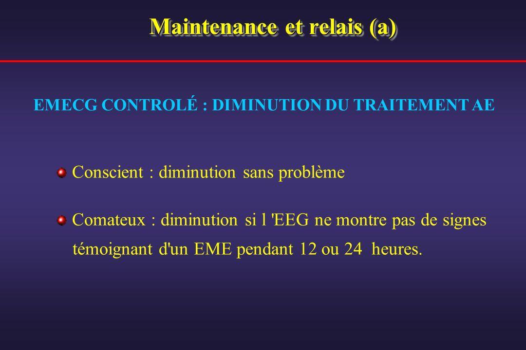 Maintenance et relais (a) Conscient : diminution sans problème Comateux : diminution si l 'EEG ne montre pas de signes témoignant d'un EME pendant 12