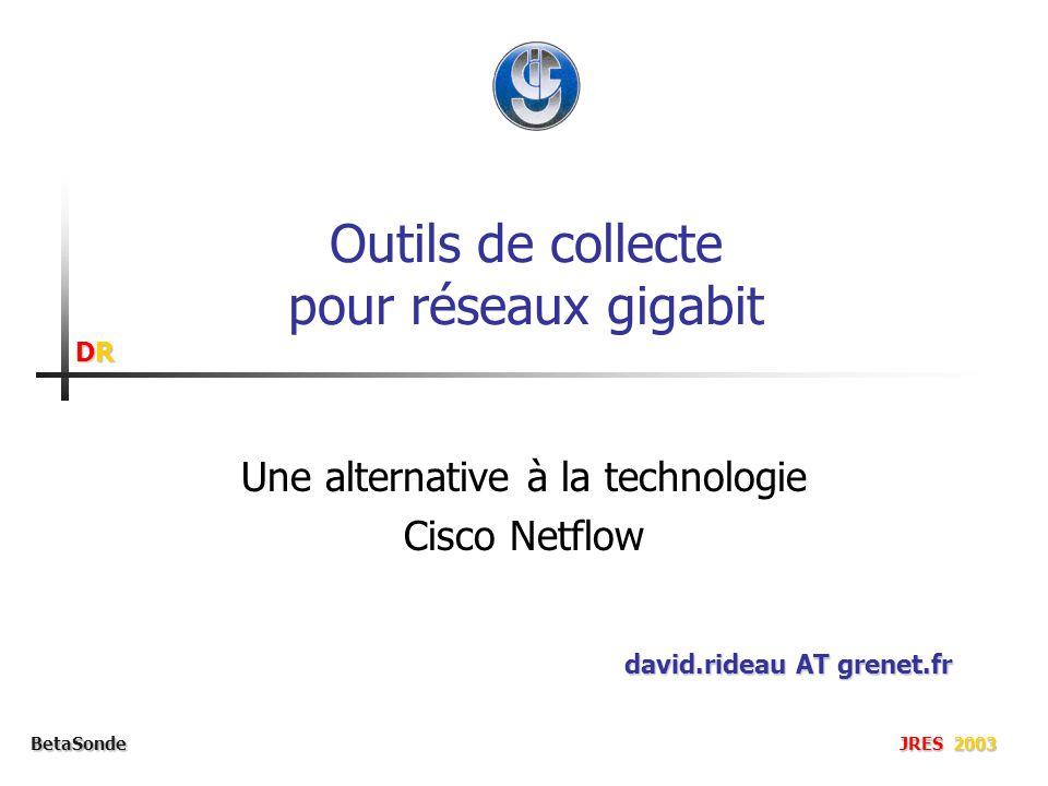 DRDRDRDR BetaSonde JRES 2003 Outils de collecte pour réseaux gigabit Une alternative à la technologie Cisco Netflow david.rideau AT grenet.fr