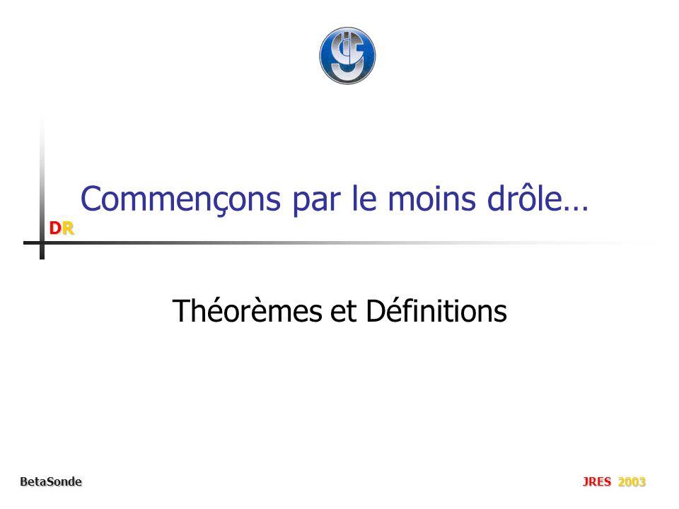 DRDRDRDR BetaSonde JRES 2003 Commençons par le moins drôle… Théorèmes et Définitions
