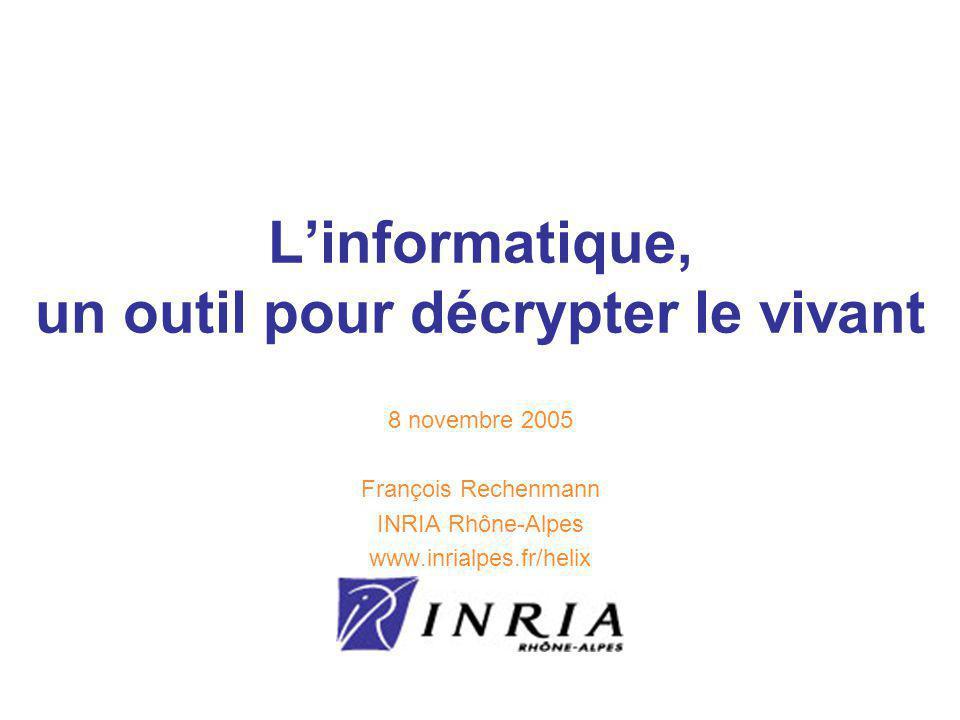 Linformatique, un outil pour décrypter le vivant 8 novembre 2005 François Rechenmann INRIA Rhône-Alpes www.inrialpes.fr/helix