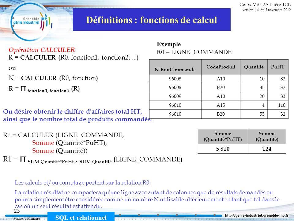 Michel Tollenaere SQL et relationnel 23 Cours MSI-2A filière ICL version 1.4 du 5 novembre 2012 Définitions : fonctions de calcul Opération CALCULER R