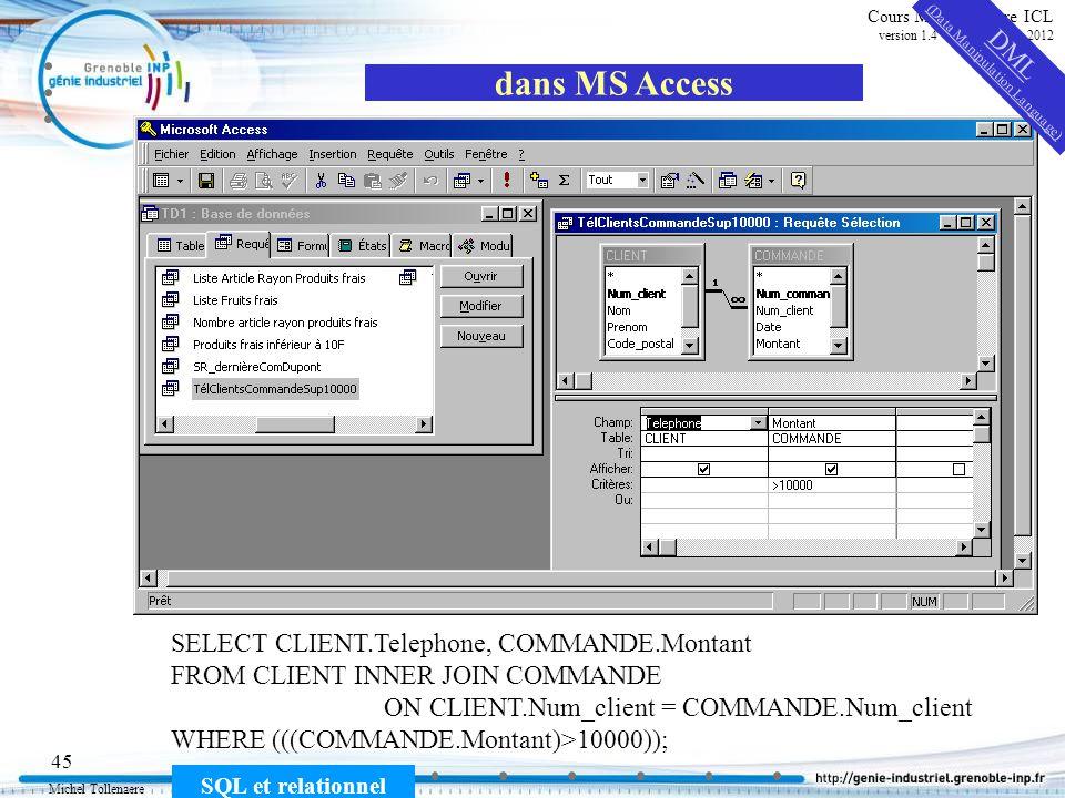 Michel Tollenaere SQL et relationnel 45 Cours MSI-2A filière ICL version 1.4 du 5 novembre 2012 dans MS Access SELECT CLIENT.Telephone, COMMANDE.Monta