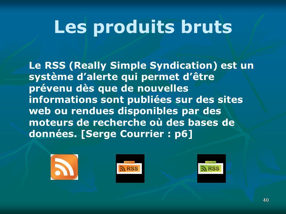 40 Les produits bruts Le RSS (Really Simple Syndication) est un système dalerte qui permet dêtre prévenu dès que de nouvelles informations sont publié