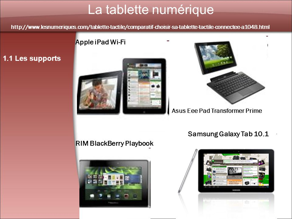 4 La tablette numérique 1.1 Les supports http://www.lesnumeriques.com/tablette-tactile/comparatif-choisir-sa-tablette-tactile-connectee-a1048.html RIM BlackBerry Playbook Asus Eee Pad Transformer Prime Apple iPad Wi-Fi Samsung Galaxy Tab 10.1