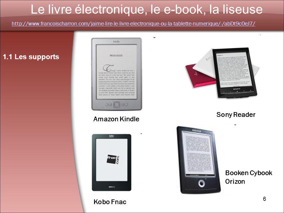 6 Le livre électronique, le e-book, la liseuse 1.1 Les supports Amazon Kindle Sony Reader Kobo Fnac Booken Cybook Orizon http://www.francoischarron.com/jaime-lire-le-livre-electronique-ou-la-tablette-numerique/-/abDt9c0eJ7/