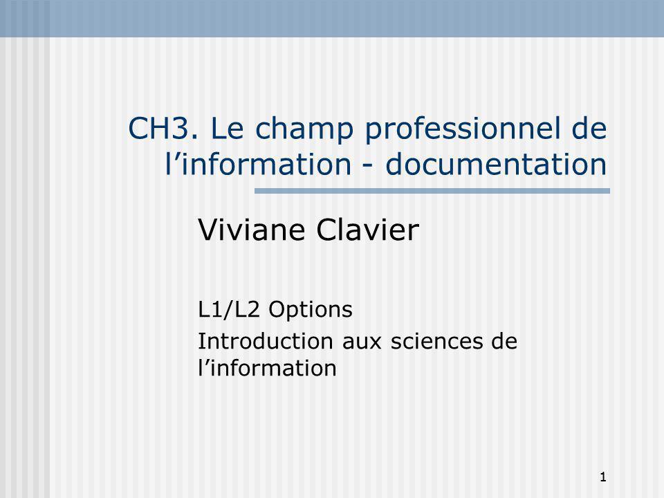 1 CH3. Le champ professionnel de linformation - documentation Viviane Clavier L1/L2 Options Introduction aux sciences de linformation 1