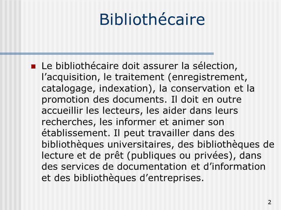 Bibliothécaire Le bibliothécaire doit assurer la sélection, lacquisition, le traitement (enregistrement, catalogage, indexation), la conservation et l