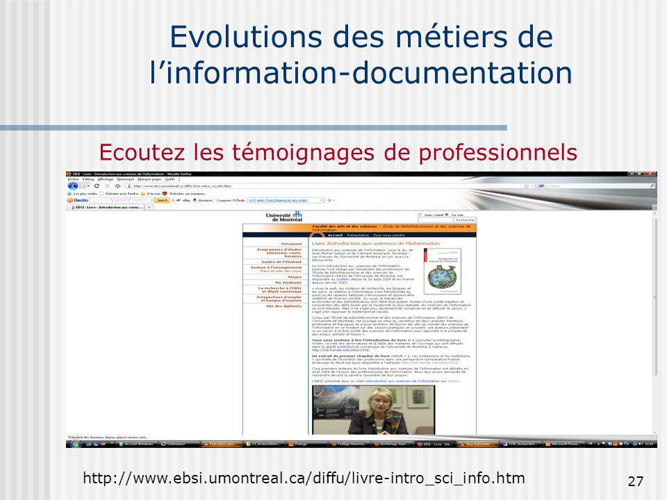 Evolutions des métiers de linformation-documentation http://www.ebsi.umontreal.ca/diffu/livre-intro_sci_info.htm Ecoutez les témoignages de profession