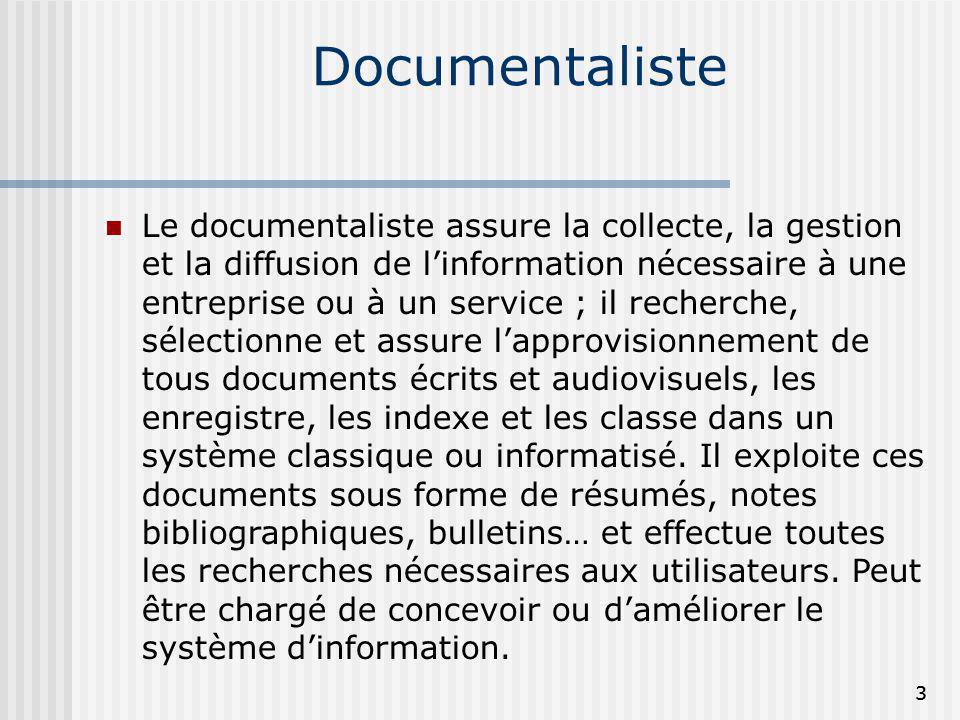 Documentaliste Le documentaliste assure la collecte, la gestion et la diffusion de linformation nécessaire à une entreprise ou à un service ; il reche