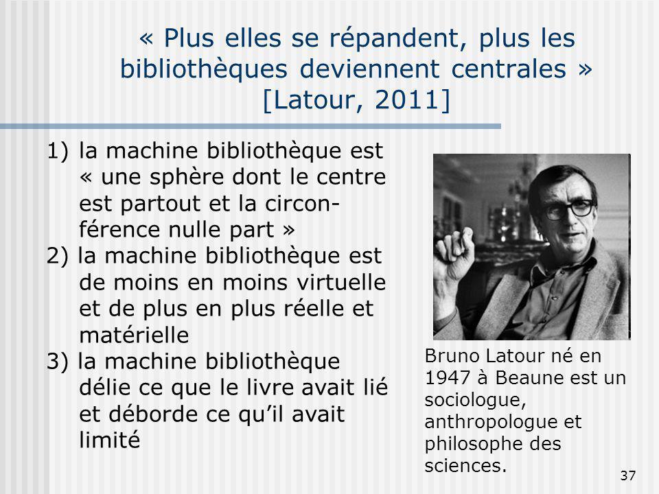 « Plus elles se répandent, plus les bibliothèques deviennent centrales » [Latour, 2011] Bruno Latour né en 1947 à Beaune est un sociologue, anthropolo