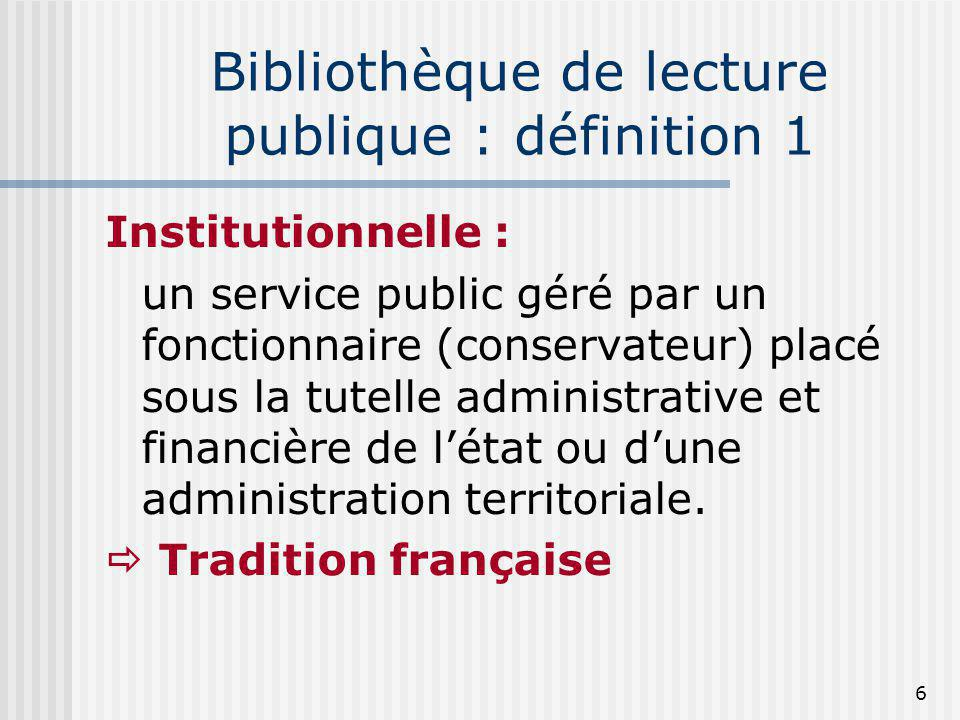 Bibliothèque de lecture publique : définition 1 Institutionnelle : un service public géré par un fonctionnaire (conservateur) placé sous la tutelle ad
