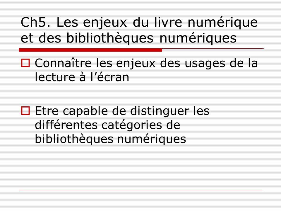 Ch5. Les enjeux du livre numérique et des bibliothèques numériques Connaître les enjeux des usages de la lecture à lécran Etre capable de distinguer l