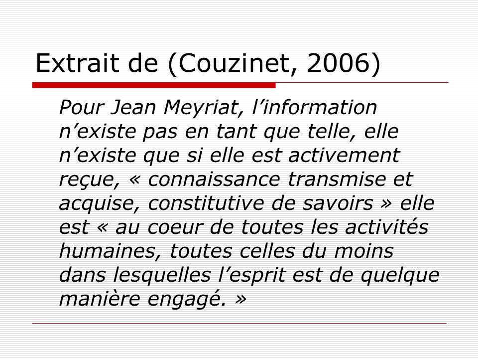 Extrait de (Couzinet, 2006) Pour Jean Meyriat, linformation nexiste pas en tant que telle, elle nexiste que si elle est activement reçue, « connaissance transmise et acquise, constitutive de savoirs » elle est « au coeur de toutes les activités humaines, toutes celles du moins dans lesquelles lesprit est de quelque manière engagé.