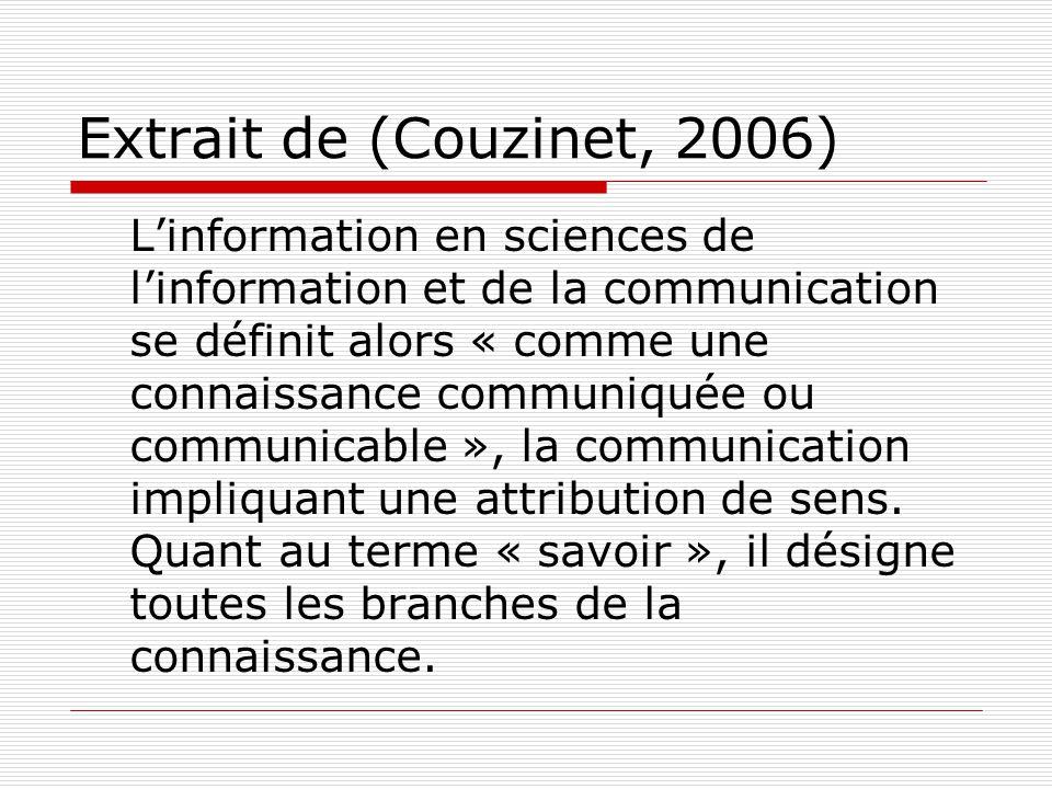 Extrait de (Couzinet, 2006) Linformation en sciences de linformation et de la communication se définit alors « comme une connaissance communiquée ou communicable », la communication impliquant une attribution de sens.