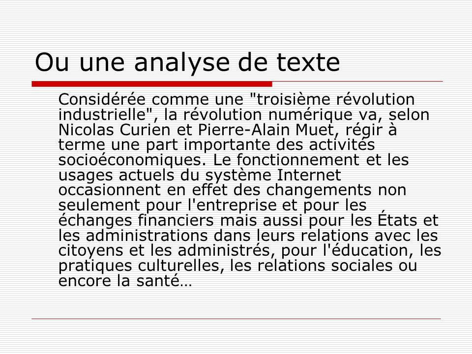 Ou une analyse de texte Considérée comme une troisième révolution industrielle , la révolution numérique va, selon Nicolas Curien et Pierre-Alain Muet, régir à terme une part importante des activités socioéconomiques.