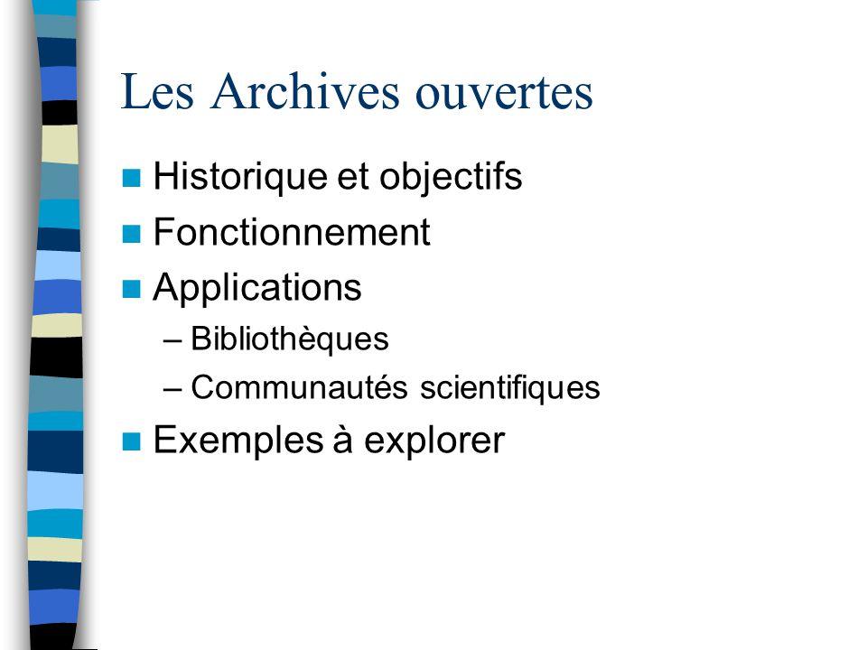 Les Archives ouvertes Historique et objectifs Fonctionnement Applications –Bibliothèques –Communautés scientifiques Exemples à explorer