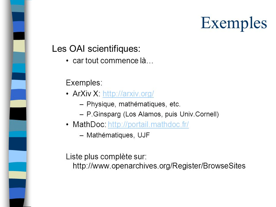 Exemples Les OAI scientifiques: car tout commence là… Exemples: ArXiv X: http://arxiv.org/http://arxiv.org/ –Physique, mathématiques, etc.