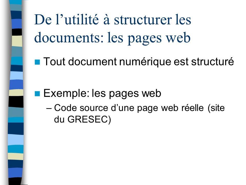 De lutilité à structurer les documents: les pages web Tout document numérique est structuré Exemple: les pages web –Code source dune page web réelle (site du GRESEC)