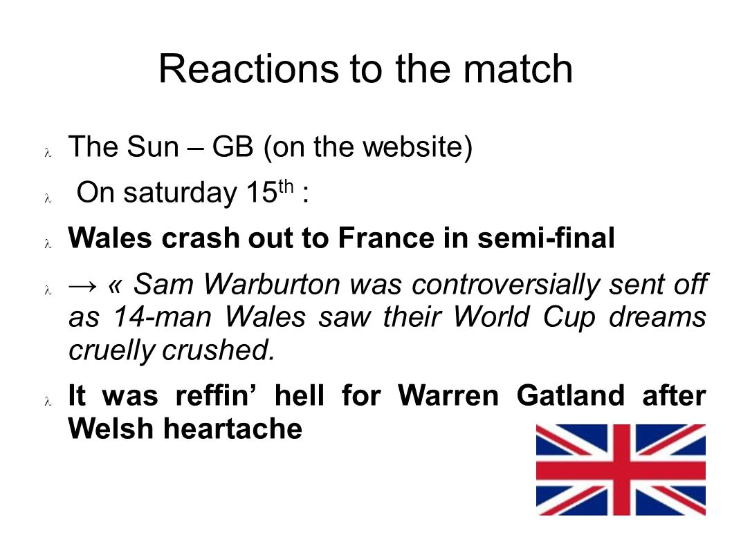 Reactions to the match The Sun – GB (on the website) On saturday 15 th : Wales crash out to France in semi-final « Sam Warburton was controversially sent off as 14-man Wales saw their World Cup dreams cruelly crushed.